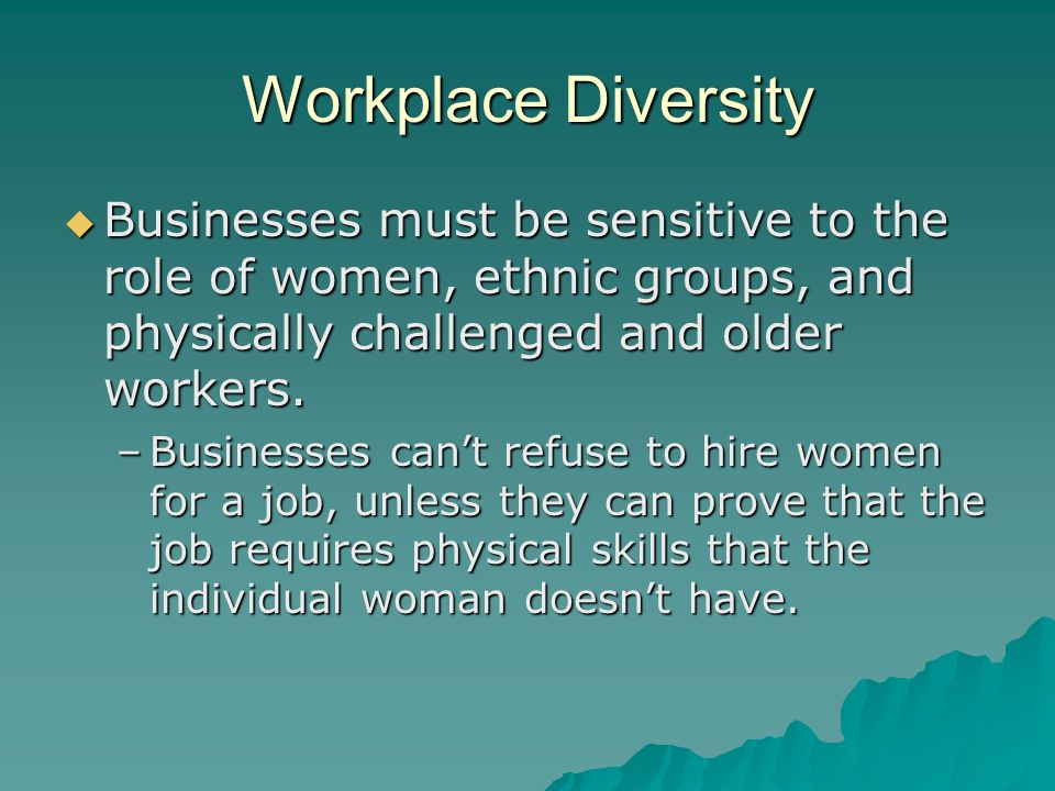 Workplace Diversity  Businesses must be sensitive to the role of women, ethnic groups, and physically challenged and older workers.