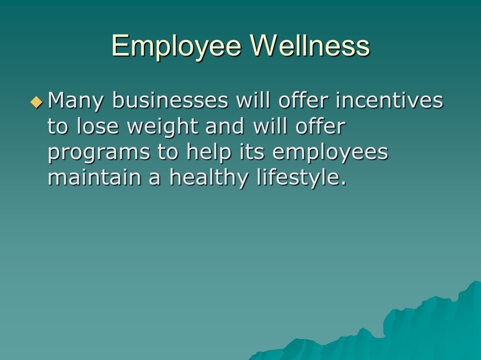 Employee Wellness  Many businesses will offer incentives to lose weight and will offer programs to help its employees maintain a healthy lifestyle.