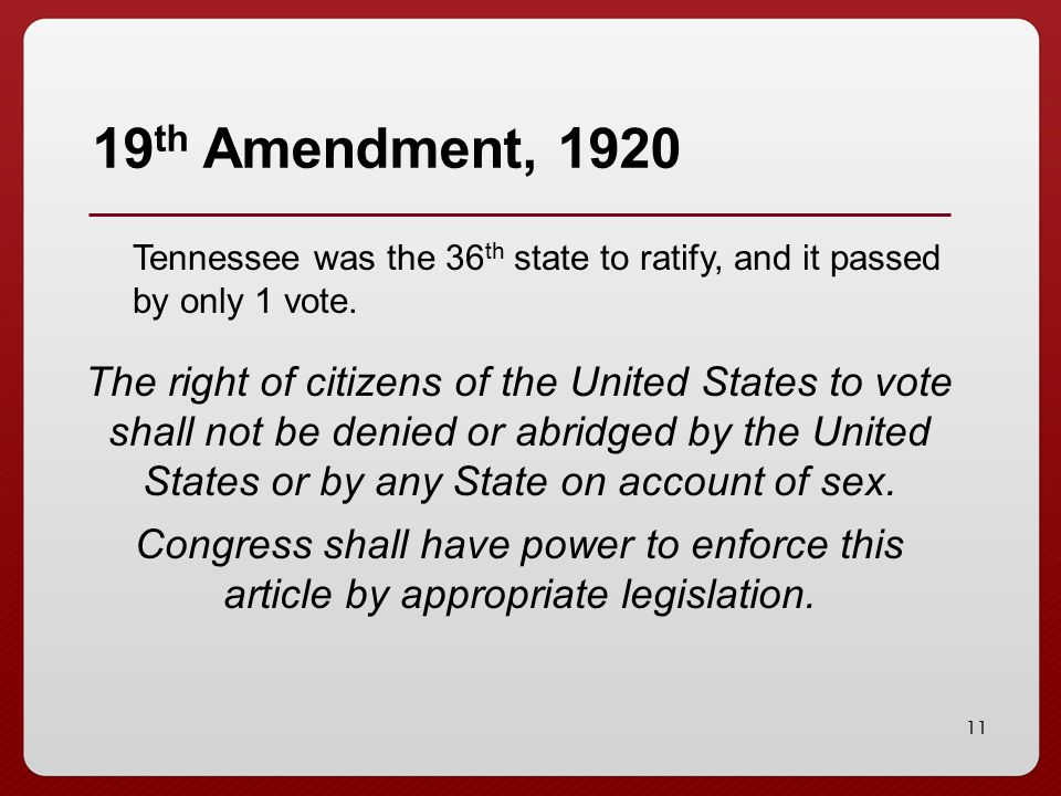 11 19 th Amendment, 1920 Tennessee was the 36 th state to ratify, and it passed by only 1 vote.