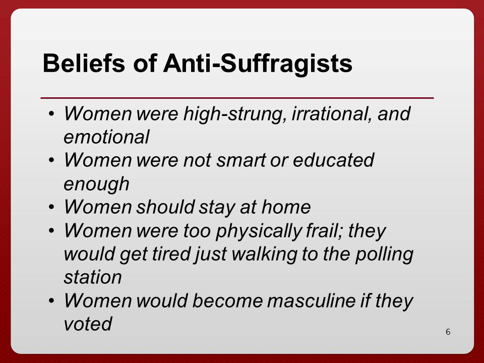 6 Beliefs of Anti-Suffragists Women were high-strung, irrational, and emotional Women were not smart or educated enough Women should stay at home Wome