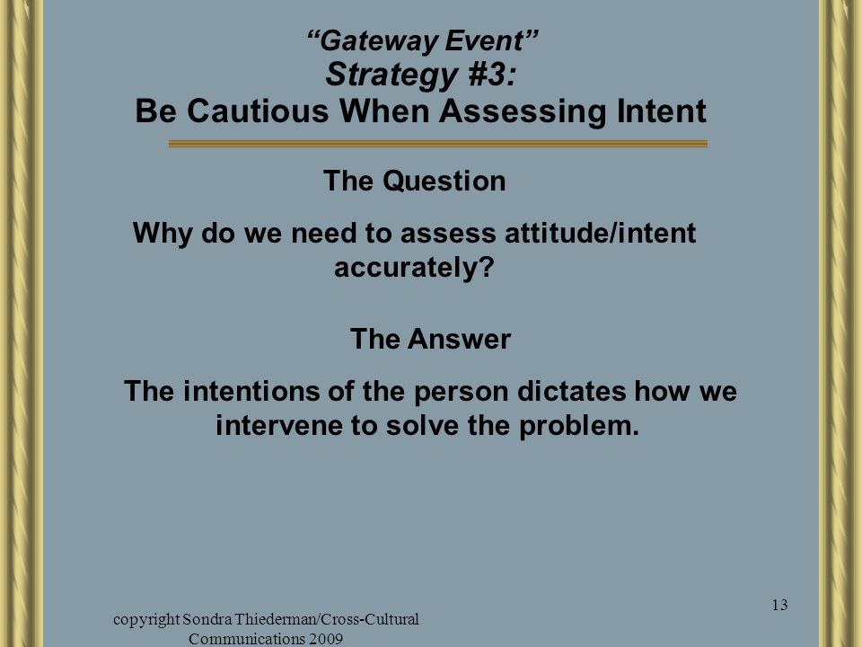 "copyright Sondra Thiederman/Cross-Cultural Communications 2009 13 ""Gateway Event"" Strategy #3: Be Cautious When Assessing Intent The Question Why do w"