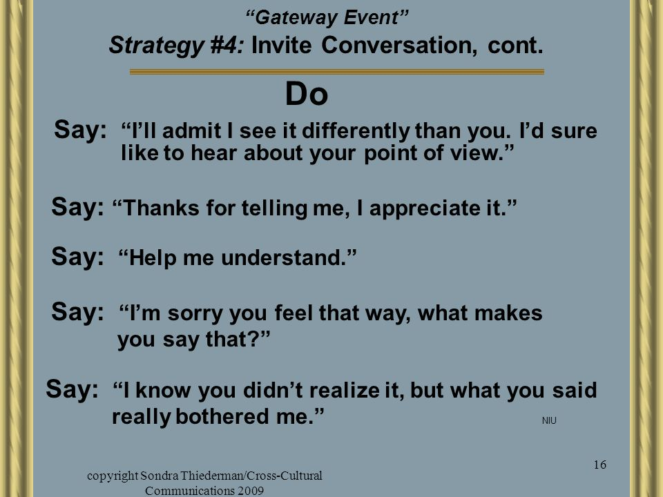 "copyright Sondra Thiederman/Cross-Cultural Communications 2009 16 ""Gateway Event"" Strategy #4: Invite Conversation, cont. Say: ""I'm sorry you feel tha"