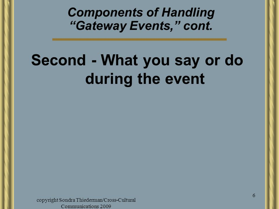 "copyright Sondra Thiederman/Cross-Cultural Communications 2009 6 Components of Handling ""Gateway Events,"" cont. Second - What you say or do during the"