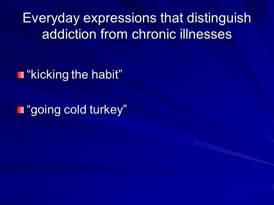 Everyday expressions that distinguish addiction from chronic illnesses kicking the habit going cold turkey