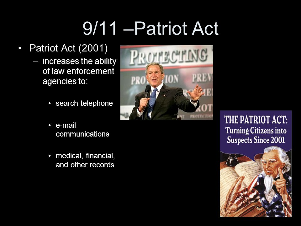 9/11 –Patriot Act Patriot Act (2001) –increases the ability of law enforcement agencies to: search telephone e-mail communications medical, financial,