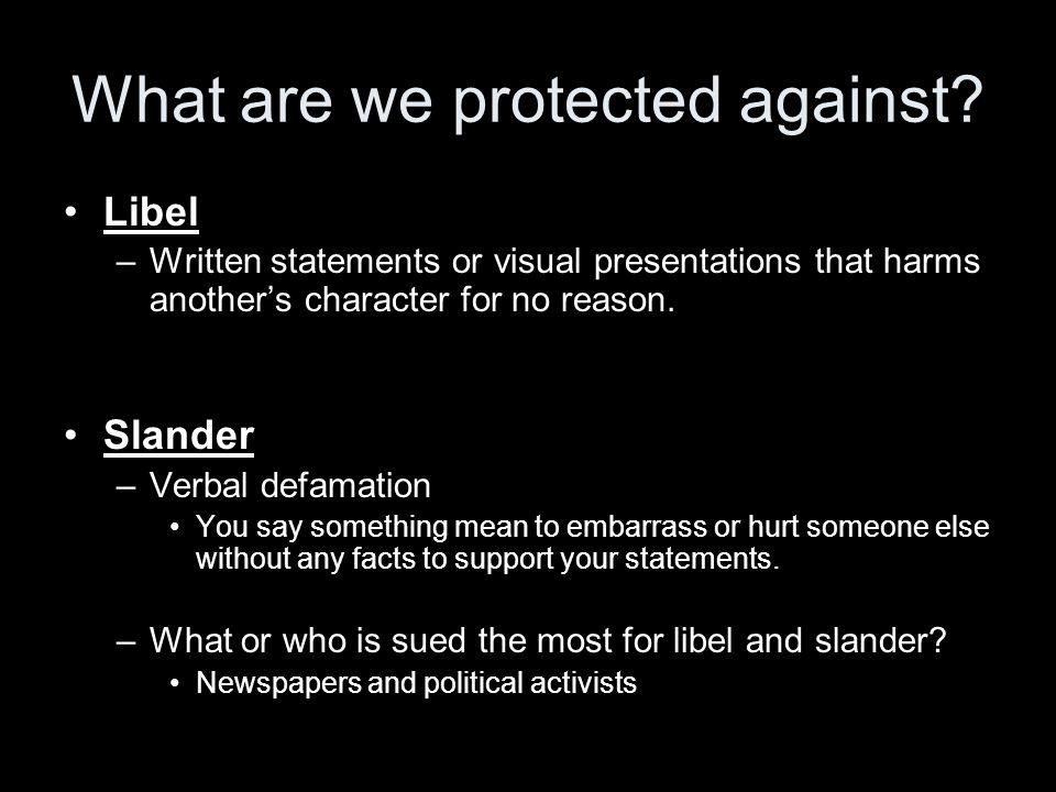 What are we protected against? Libel –Written statements or visual presentations that harms another's character for no reason. Slander –Verbal defamat