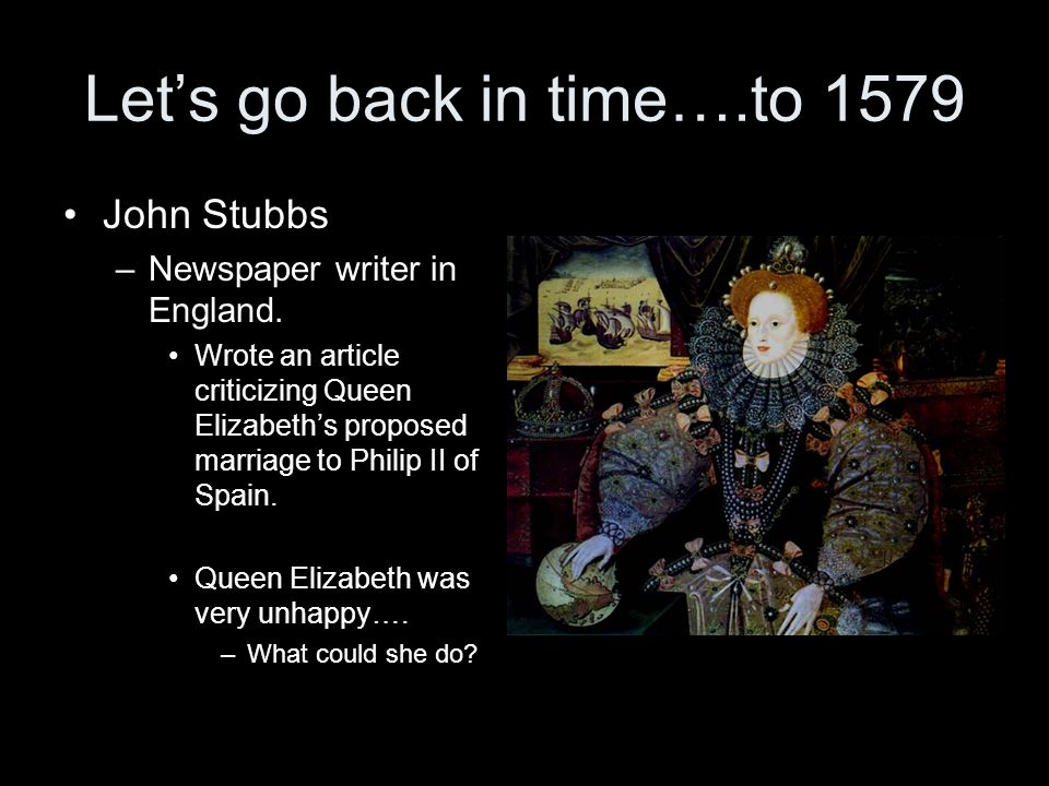 Let's go back in time….to 1579 John Stubbs –Newspaper writer in England. Wrote an article criticizing Queen Elizabeth's proposed marriage to Philip II