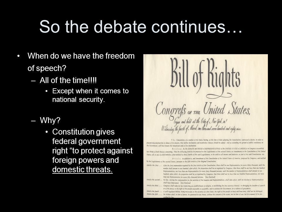 So the debate continues… When do we have the freedom of speech? –All of the time!!!! Except when it comes to national security. –Why? Constitution giv