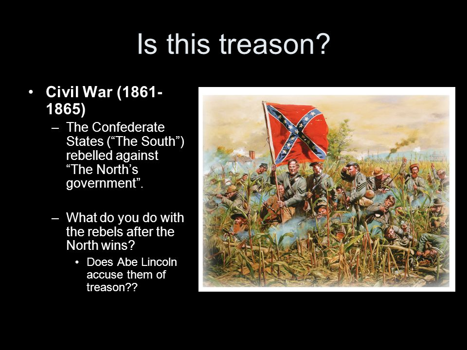 "Is this treason? Civil War (1861- 1865) –The Confederate States (""The South"") rebelled against ""The North's government"". –What do you do with the rebe"