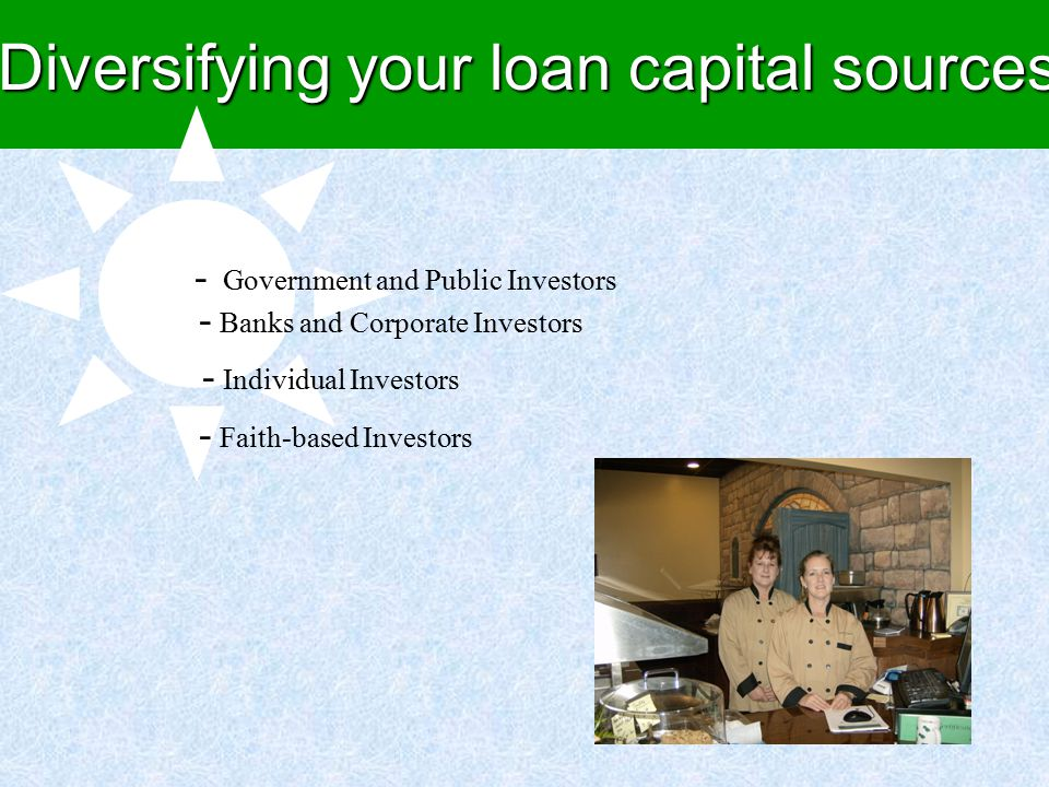 Diversifying your loan capital sources - Government and Public Investors - Banks and Corporate Investors - Individual Investors - Faith-based Investors