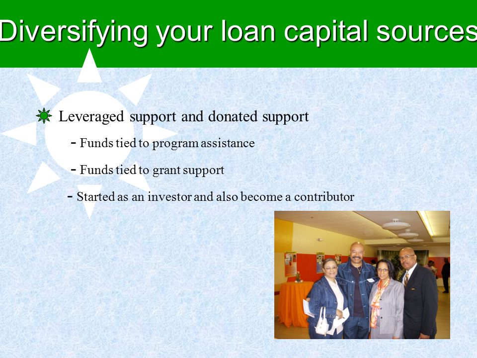 Diversifying your loan capital sources Leveraged support and donated support - Funds tied to program assistance - Funds tied to grant support - Started as an investor and also become a contributor