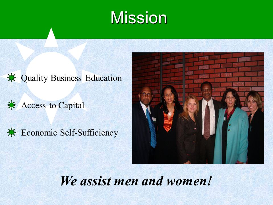 Mission Quality Business Education Access to Capital Economic Self-Sufficiency We assist men and women!