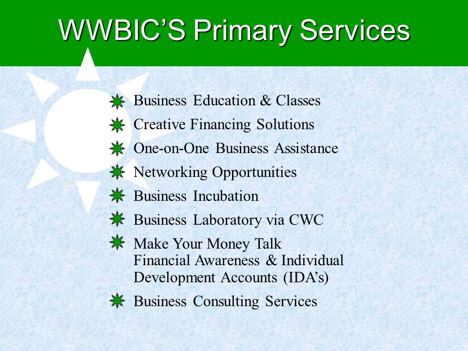 Business Education & Classes Creative Financing Solutions One-on-One Business Assistance Networking Opportunities Business Incubation Business Laboratory via CWC Make Your Money Talk Financial Awareness & Individual Development Accounts (IDA's) Business Consulting Services WWBIC'S Primary Services