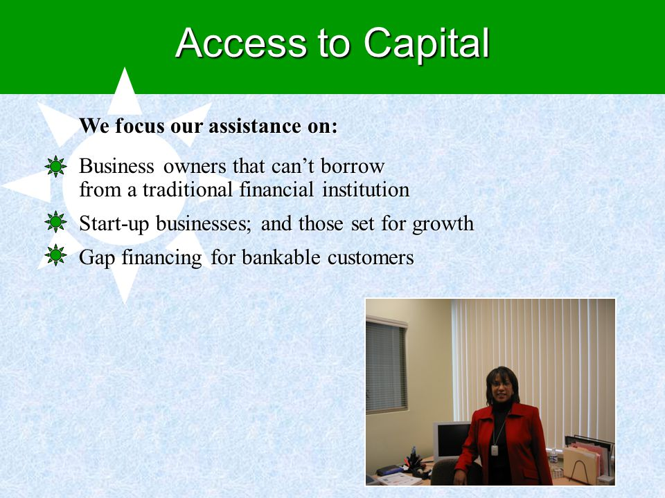 We focus our assistance on: Business owners that can't borrow from a traditional financial institution Start-up businesses; and those set for growth Gap financing for bankable customers Access to Capital