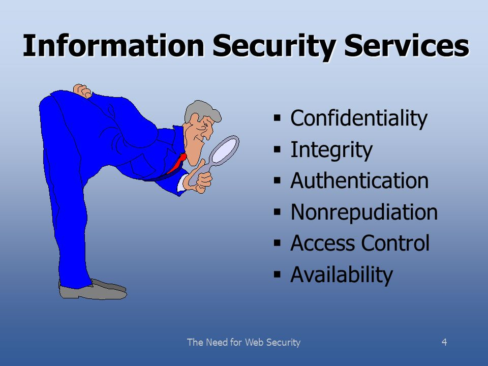 The Need for Web Security4 Information Security Services  Confidentiality  Integrity  Authentication  Nonrepudiation  Access Control  Availability