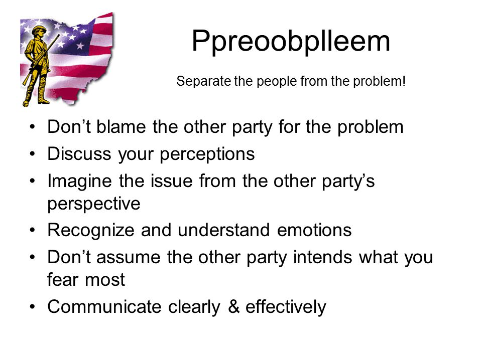 Ppreoobplleem Separate the people from the problem.