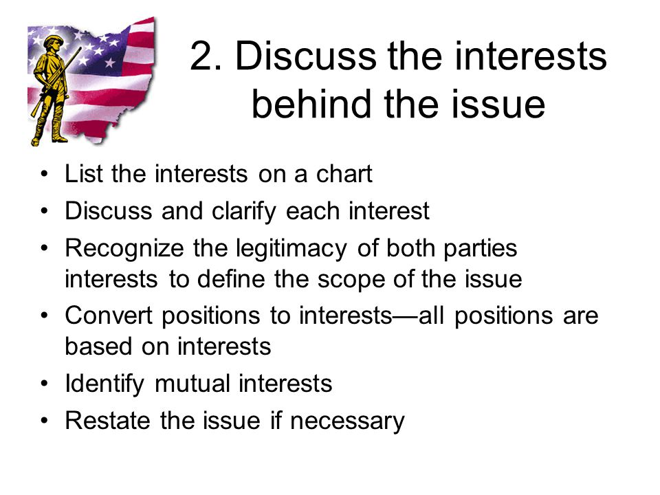 2. Discuss the interests behind the issue List the interests on a chart Discuss and clarify each interest Recognize the legitimacy of both parties int