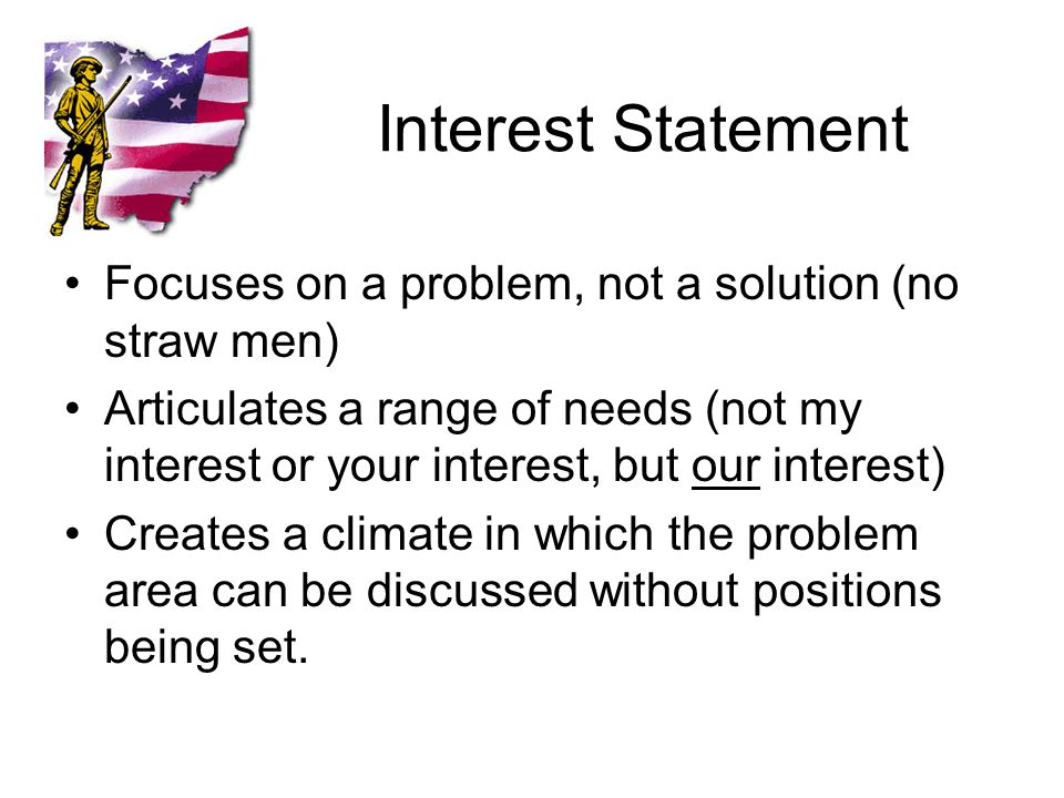Interest Statement Focuses on a problem, not a solution (no straw men) Articulates a range of needs (not my interest or your interest, but our interest) Creates a climate in which the problem area can be discussed without positions being set.
