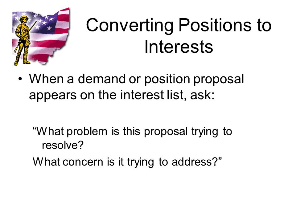 Converting Positions to Interests When a demand or position proposal appears on the interest list, ask: What problem is this proposal trying to resolve.