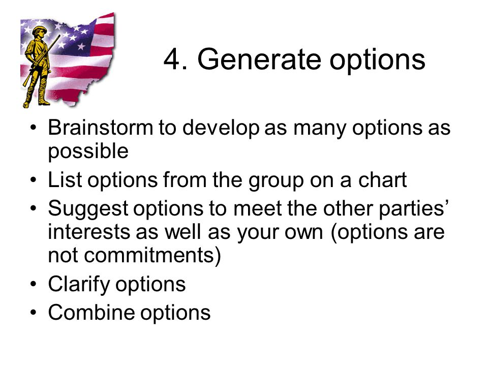 4. Generate options Brainstorm to develop as many options as possible List options from the group on a chart Suggest options to meet the other parties
