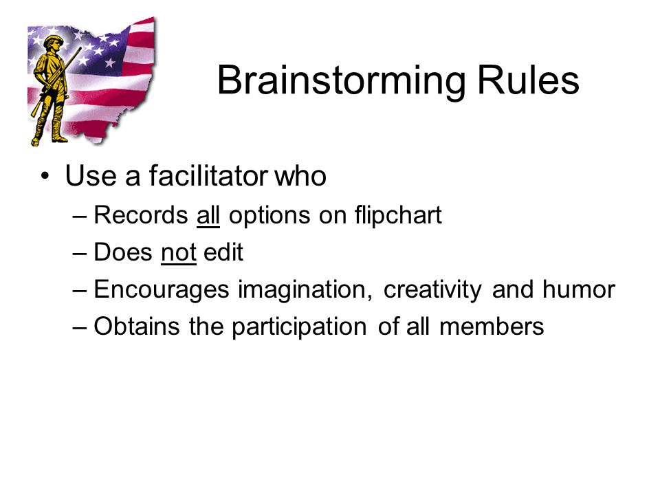 Brainstorming Rules Use a facilitator who –Records all options on flipchart –Does not edit –Encourages imagination, creativity and humor –Obtains the participation of all members
