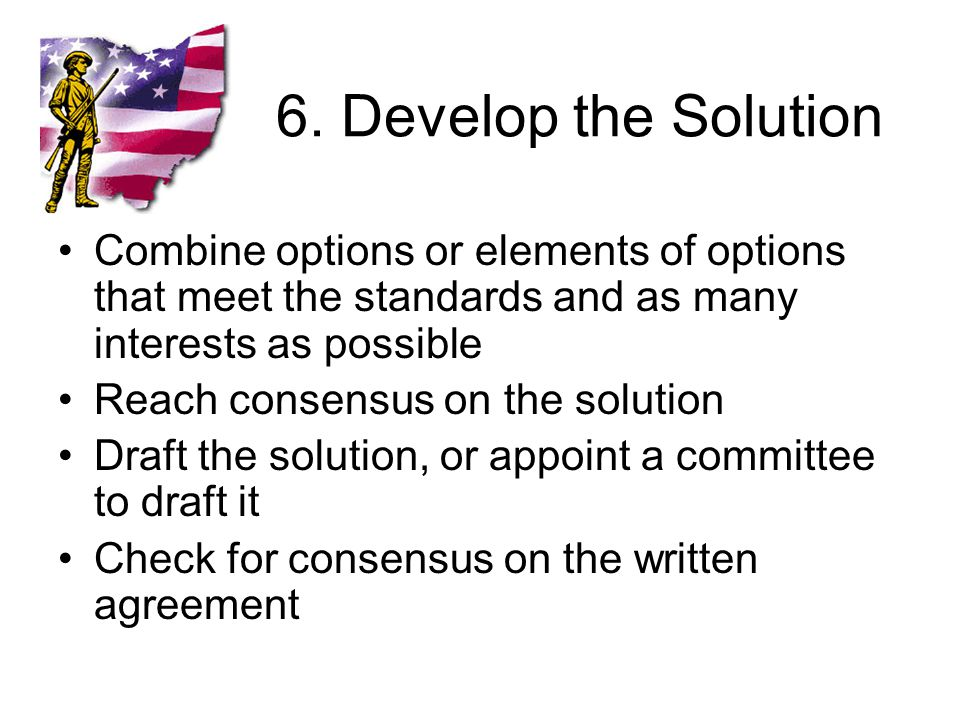 6. Develop the Solution Combine options or elements of options that meet the standards and as many interests as possible Reach consensus on the soluti