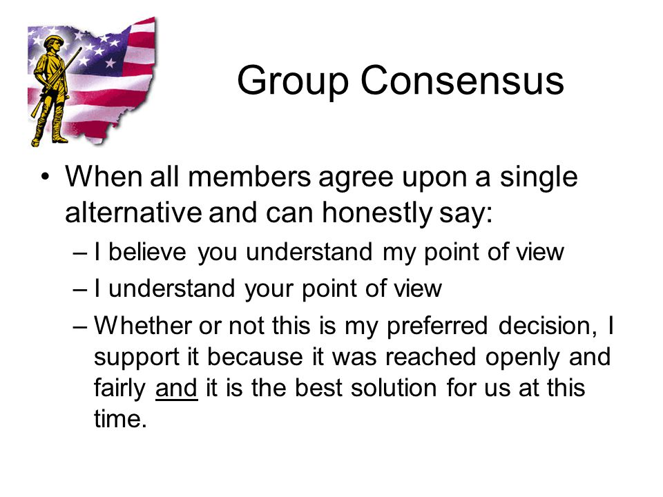 Group Consensus When all members agree upon a single alternative and can honestly say: –I believe you understand my point of view –I understand your point of view –Whether or not this is my preferred decision, I support it because it was reached openly and fairly and it is the best solution for us at this time.