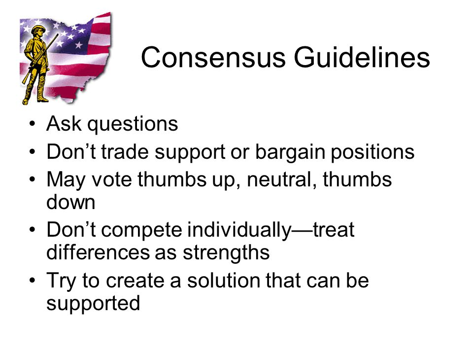Consensus Guidelines Ask questions Don't trade support or bargain positions May vote thumbs up, neutral, thumbs down Don't compete individually—treat differences as strengths Try to create a solution that can be supported