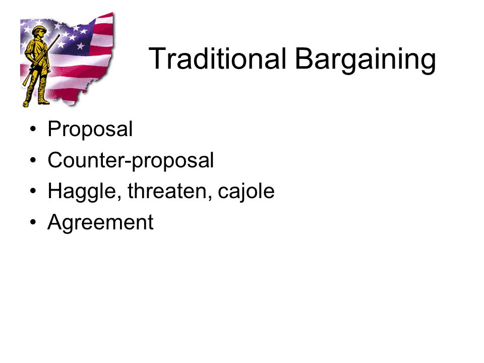 Traditional Bargaining Proposal Counter-proposal Haggle, threaten, cajole Agreement