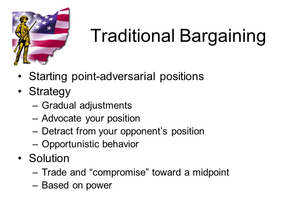 Traditional Bargaining Starting point-adversarial positions Strategy –Gradual adjustments –Advocate your position –Detract from your opponent's position –Opportunistic behavior Solution –Trade and compromise toward a midpoint –Based on power