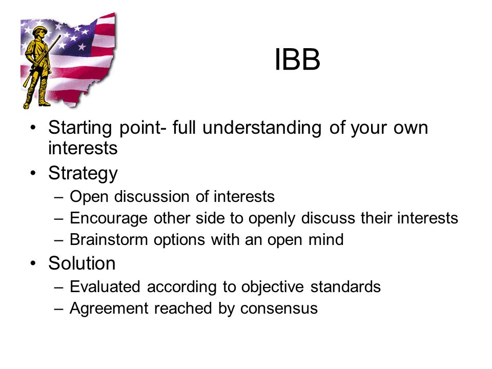 IBB Starting point- full understanding of your own interests Strategy –Open discussion of interests –Encourage other side to openly discuss their interests –Brainstorm options with an open mind Solution –Evaluated according to objective standards –Agreement reached by consensus