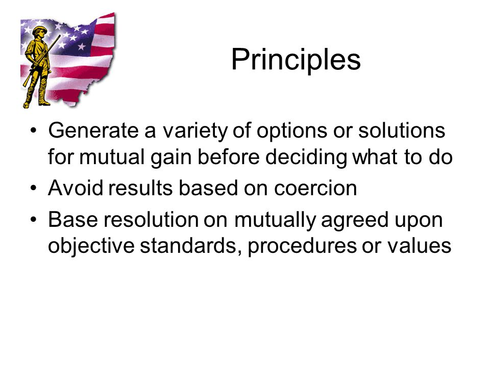 Principles Generate a variety of options or solutions for mutual gain before deciding what to do Avoid results based on coercion Base resolution on mutually agreed upon objective standards, procedures or values