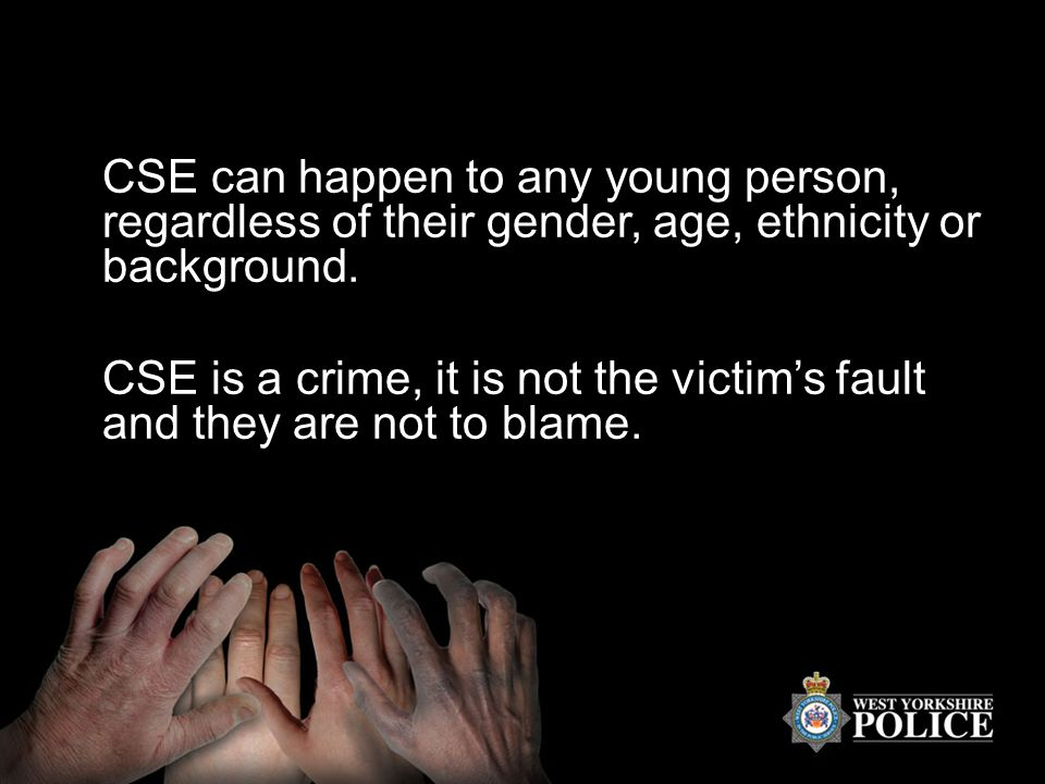 CSE can happen to any young person, regardless of their gender, age, ethnicity or background. CSE is a crime, it is not the victim's fault and they ar