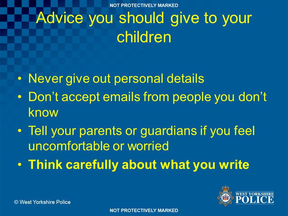 Advice you should give to your children Never give out personal details Don't accept emails from people you don't know Tell your parents or guardians