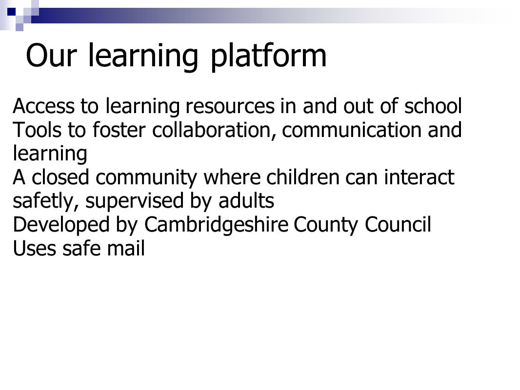Access to learning resources in and out of school Tools to foster collaboration, communication and learning A closed community where children can inte