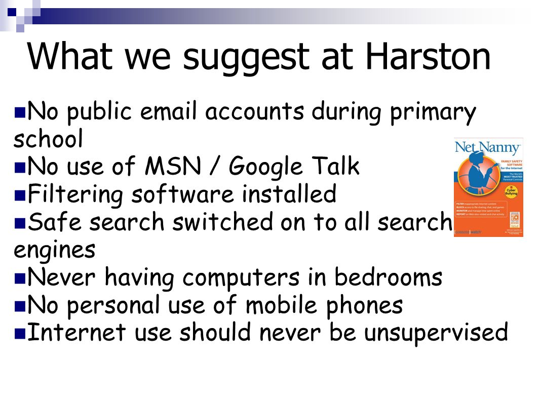 What we suggest at Harston No public email accounts during primary school No use of MSN / Google Talk Filtering software installed Safe search switched on to all search engines Never having computers in bedrooms No personal use of mobile phones Internet use should never be unsupervised