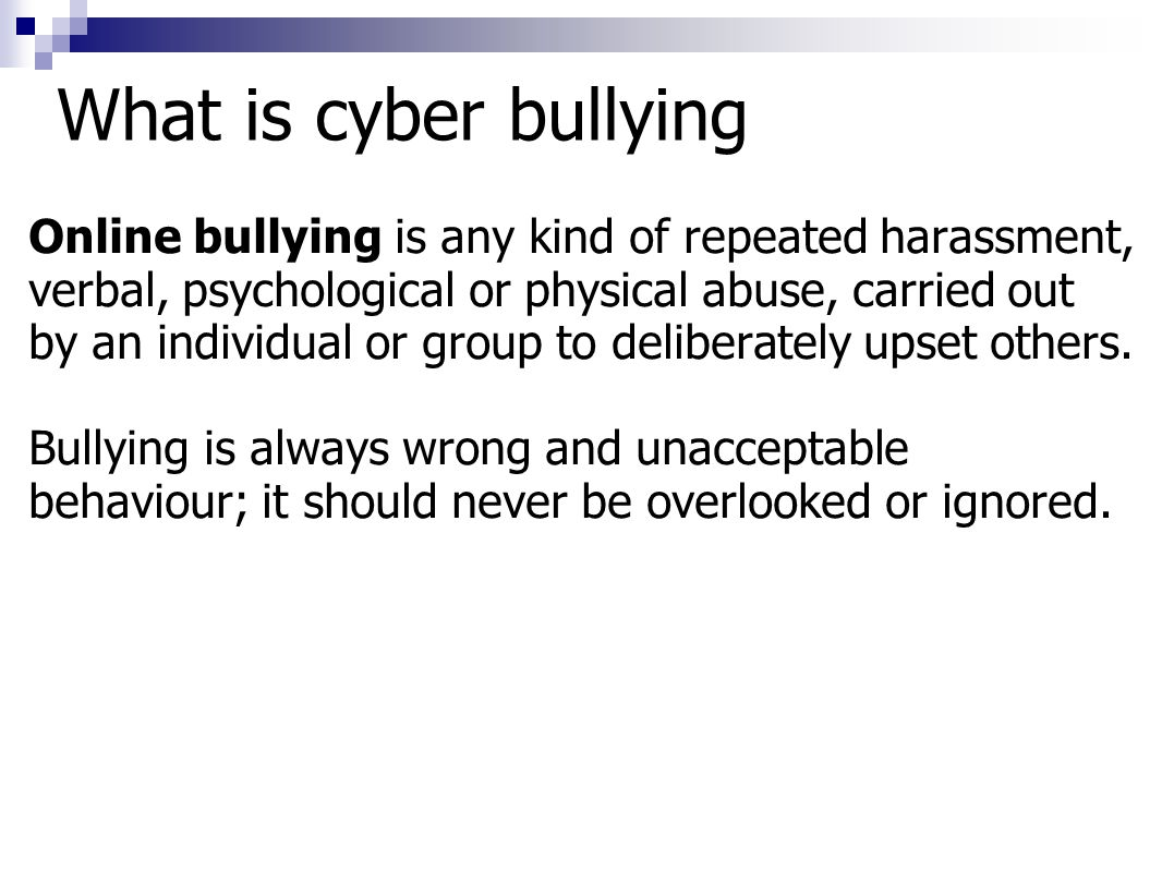 What is cyber bullying Online bullying is any kind of repeated harassment, verbal, psychological or physical abuse, carried out by an individual or gr