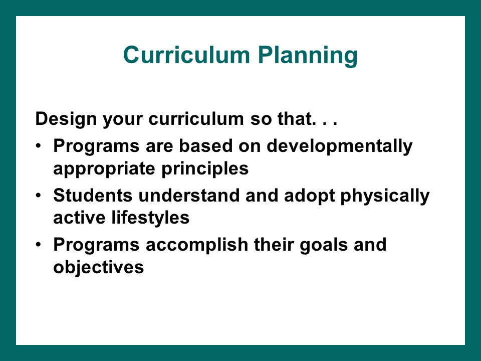 Curriculum Planning Design your curriculum so that... Programs are based on developmentally appropriate principles Students understand and adopt physi