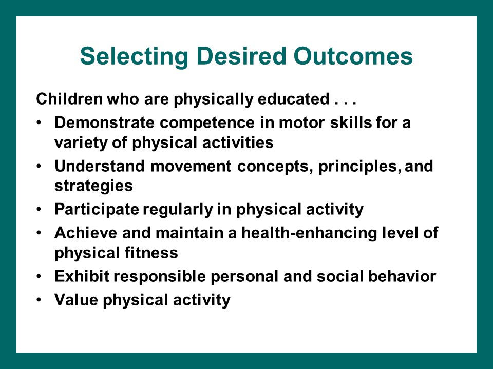 Selecting Desired Outcomes Children who are physically educated... Demonstrate competence in motor skills for a variety of physical activities Underst