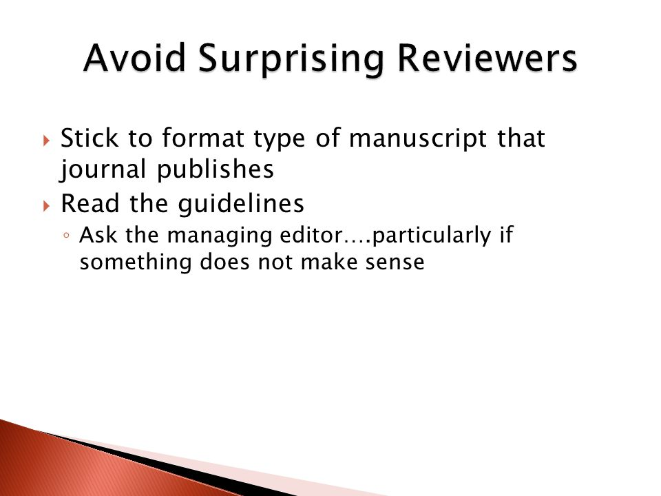  Stick to format type of manuscript that journal publishes  Read the guidelines ◦ Ask the managing editor….particularly if something does not make s