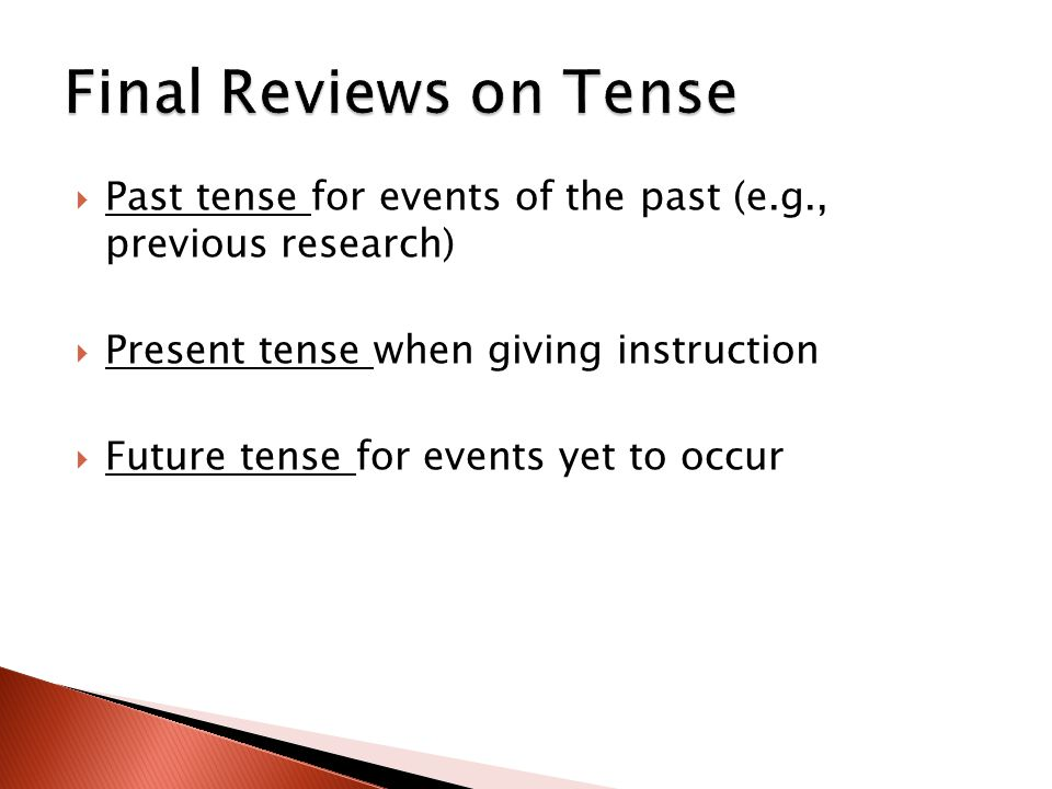  Past tense for events of the past (e.g., previous research)  Present tense when giving instruction  Future tense for events yet to occur