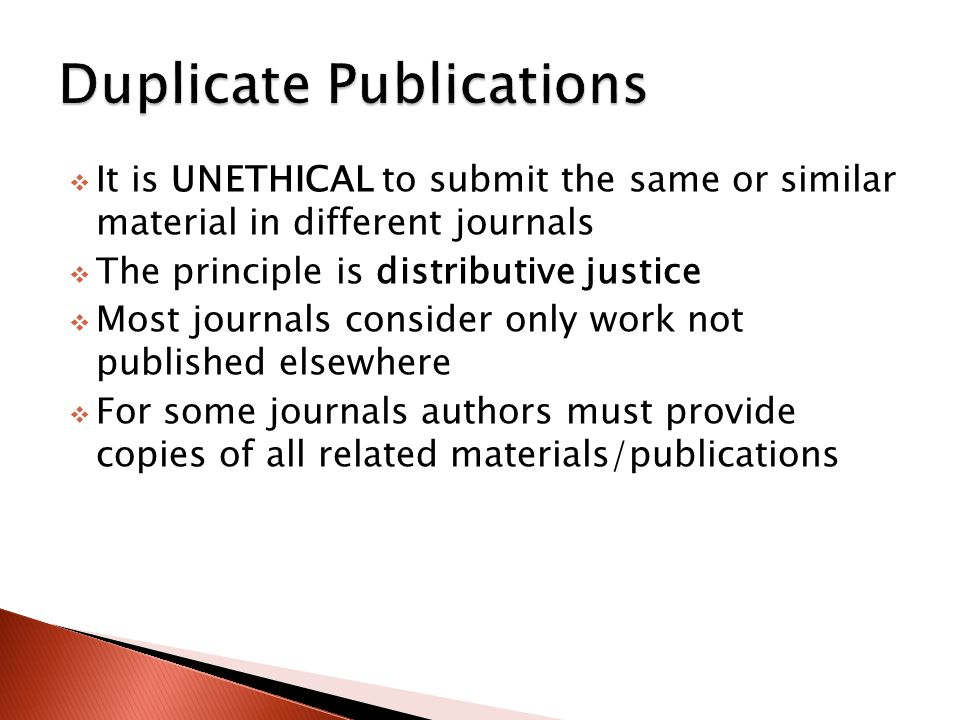  It is UNETHICAL to submit the same or similar material in different journals  The principle is distributive justice  Most journals consider only w