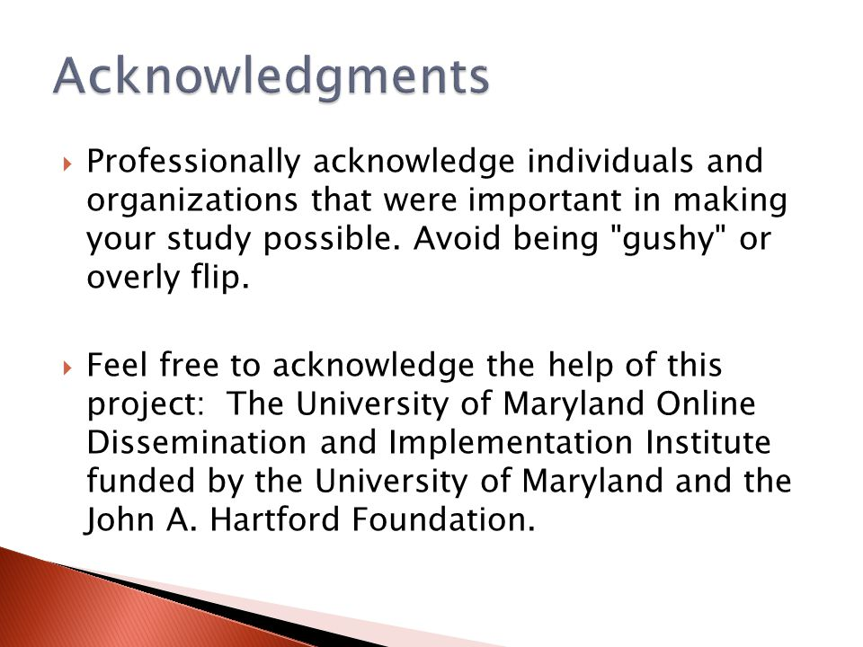  Professionally acknowledge individuals and organizations that were important in making your study possible. Avoid being