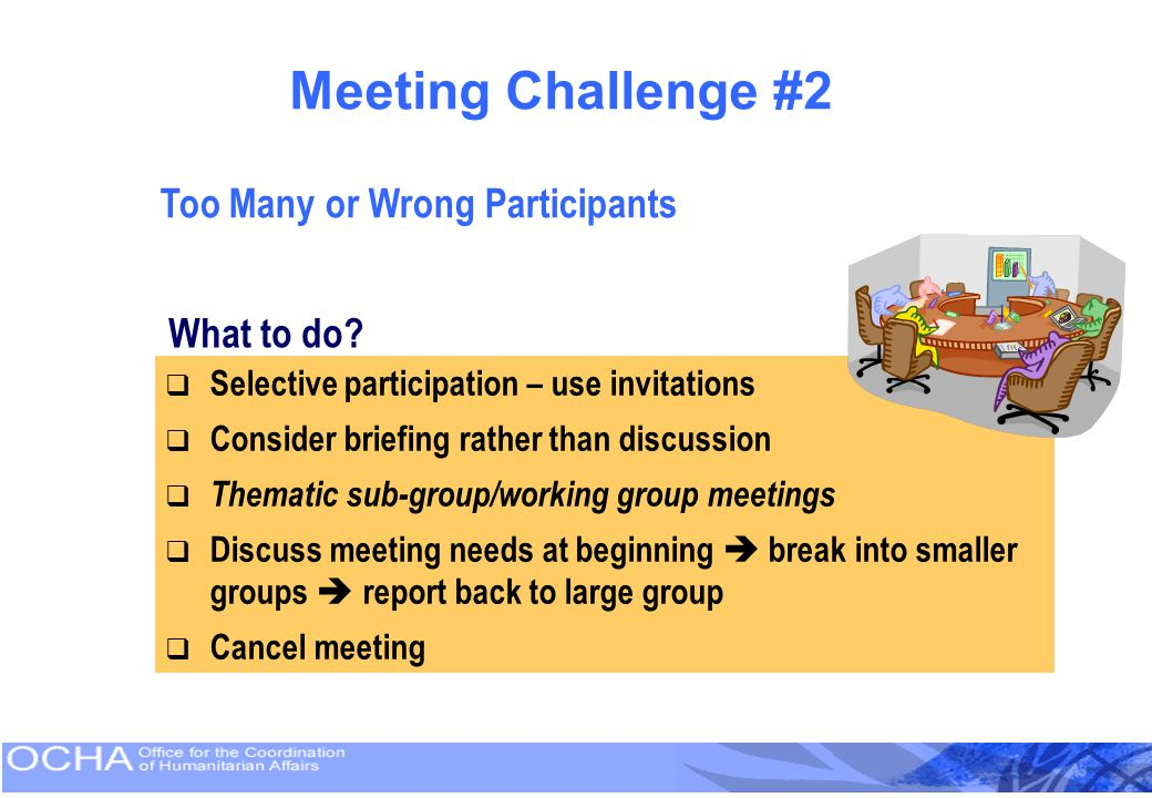 Meeting Challenge #2 Too Many or Wrong Participants What to do?  Selective participation – use invitations  Consider briefing rather than discussion