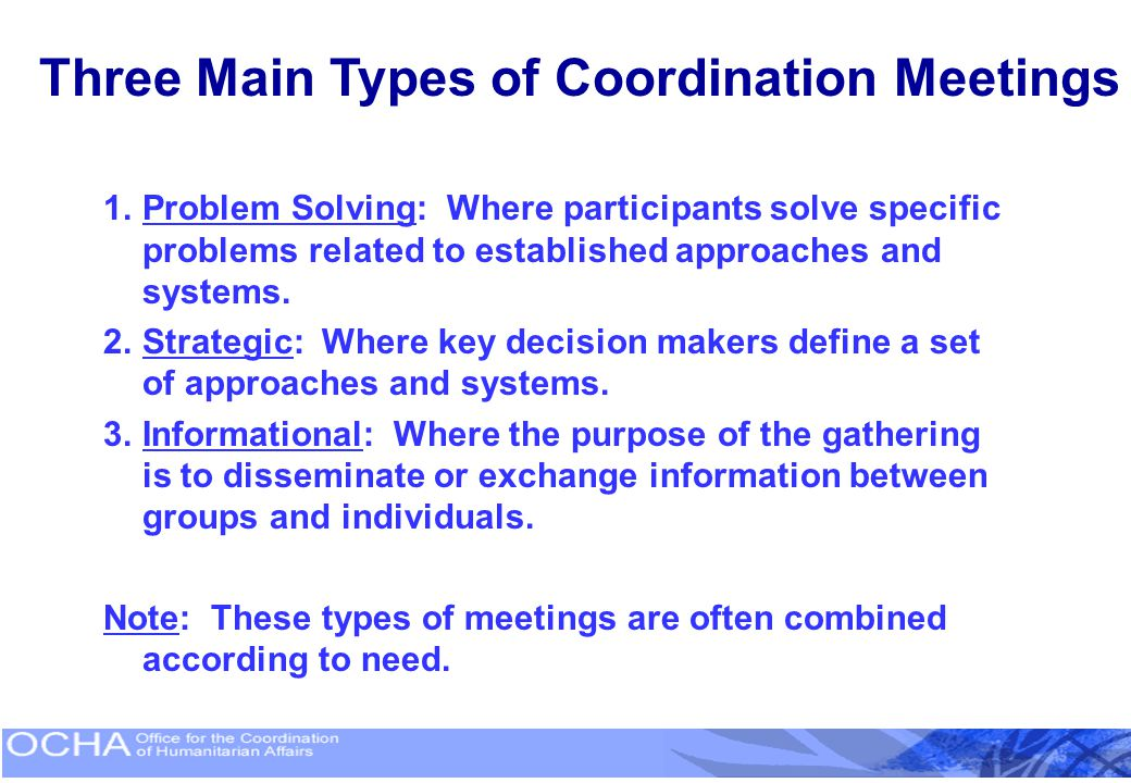 Three Main Types of Coordination Meetings 1.Problem Solving: Where participants solve specific problems related to established approaches and systems.