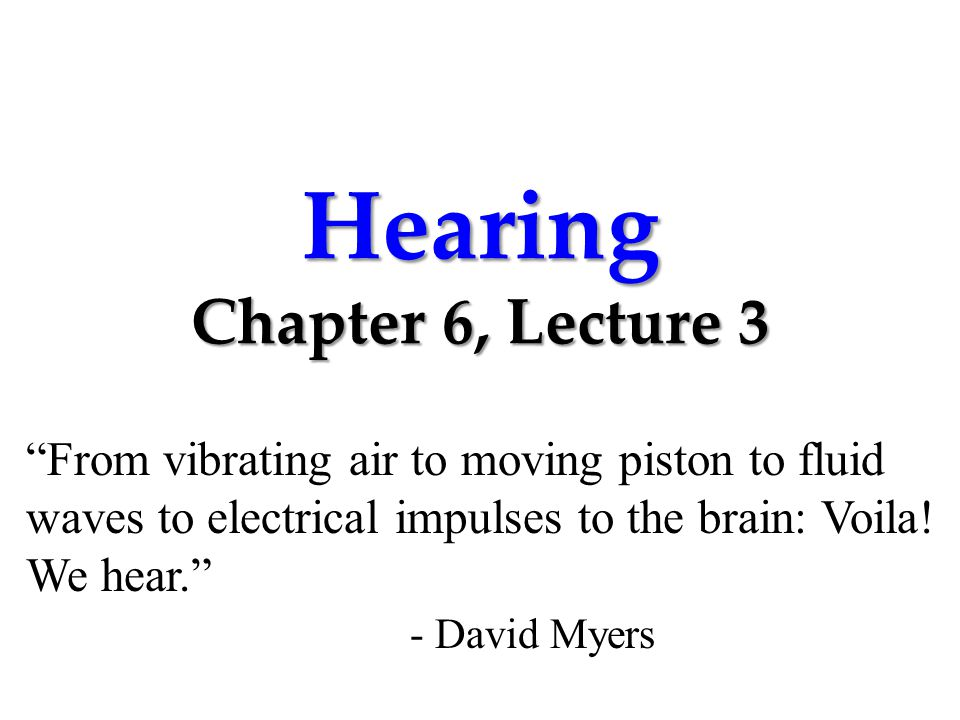 Hearing Chapter 6, Lecture 3 From vibrating air to moving piston to fluid waves to electrical impulses to the brain: Voila.