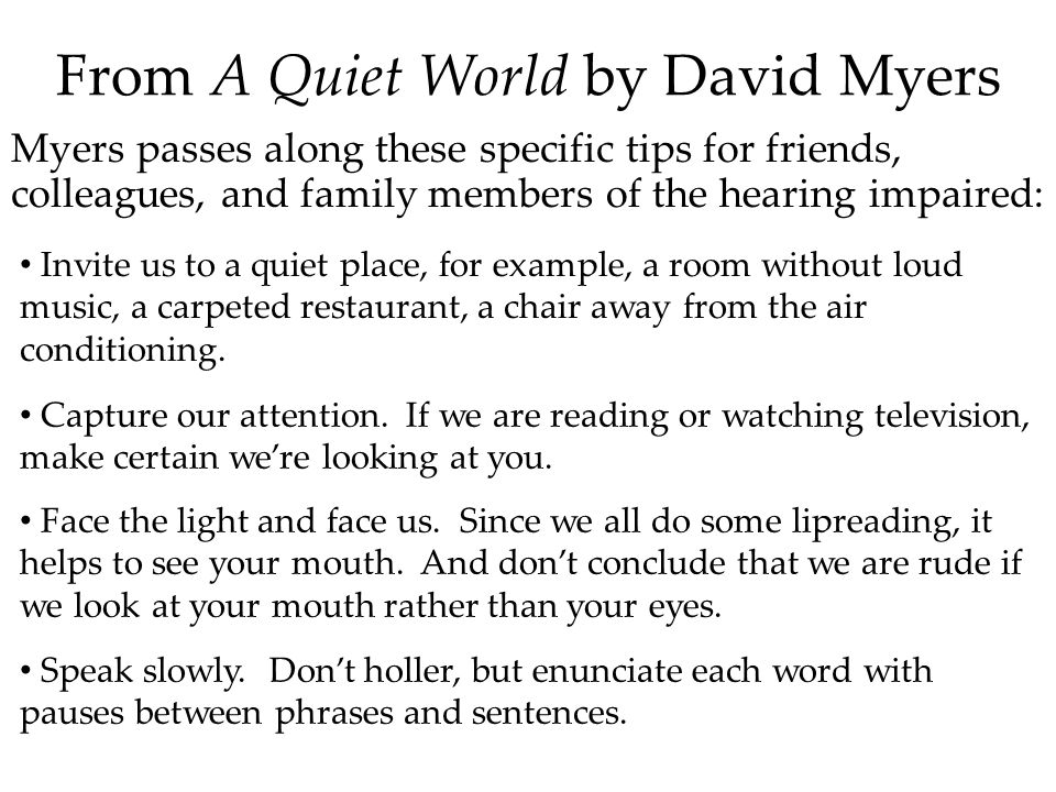 From A Quiet World by David Myers Myers passes along these specific tips for friends, colleagues, and family members of the hearing impaired: Invite us to a quiet place, for example, a room without loud music, a carpeted restaurant, a chair away from the air conditioning.