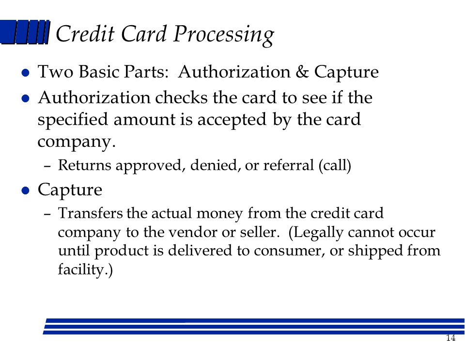 14 Credit Card Processing l Two Basic Parts: Authorization & Capture l Authorization checks the card to see if the specified amount is accepted by the card company.