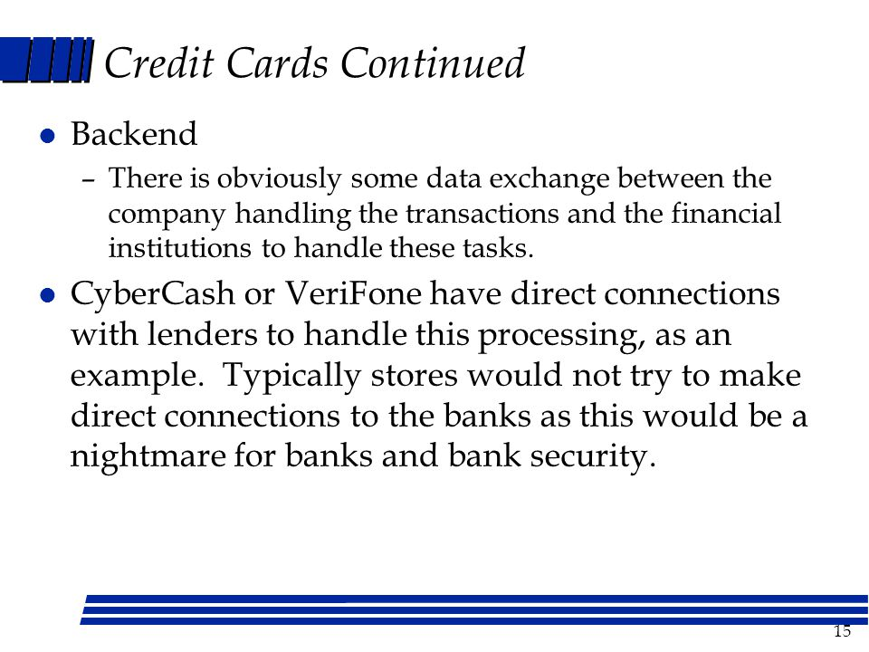 15 Credit Cards Continued l Backend –There is obviously some data exchange between the company handling the transactions and the financial institutions to handle these tasks.