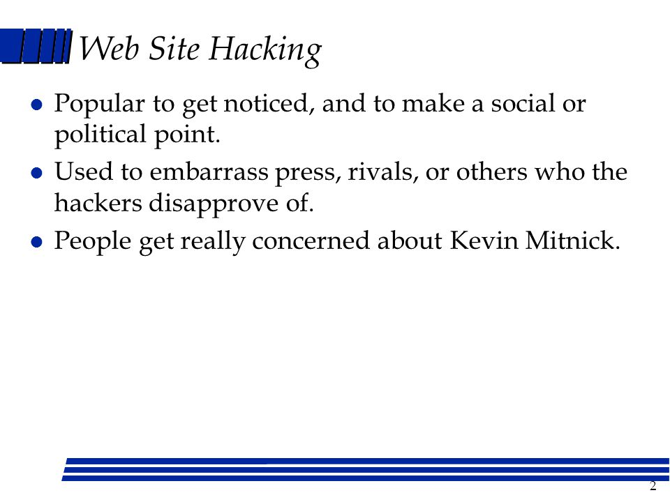 2 Web Site Hacking l Popular to get noticed, and to make a social or political point. l Used to embarrass press, rivals, or others who the hackers dis